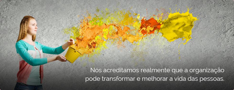 Nós acreditamos realmente que a organização pode transformar e melhorar a vida das pessoas